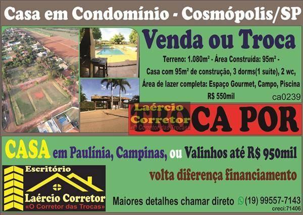 Troca Casa Condomínio Cosmópolis SP, com 1080m² terreno, 95m² constr. - R$ 550mil - Por Casa Condomínio até R$ 950mil Paulínia, Campinas ou Valinhos