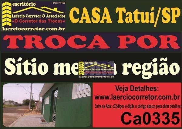 Troca Casa em Tatuí R$ 500mil Por Sítio na mesma Região
