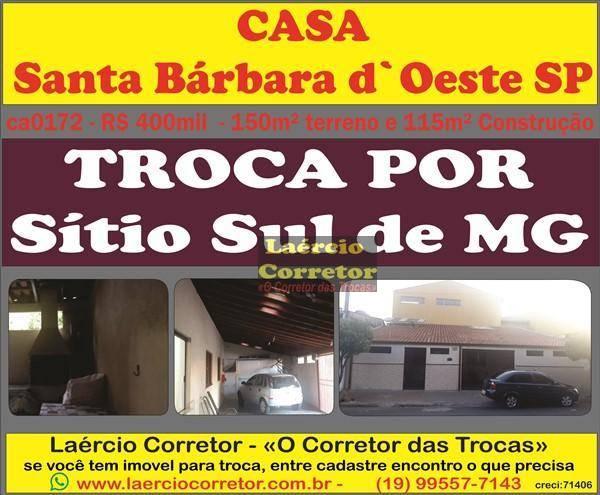Casa Santa Barbara D´Oeste, 115m² Constr. R$ 400mil, Troca Por Sítio na Região ou Sul de Minas